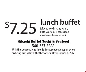 $7.25 lunch buffet. Monday-Friday only. Up to 5 customers per coupon. Must be on the same check. With this coupon. Dine in only. Must present coupon when ordering. Not valid with other offers. Offer expires 6-2-17.