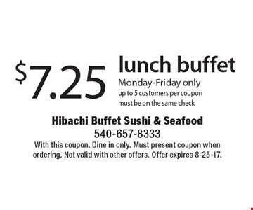 $7.25 lunch buffet. Monday-Friday only. Up to 5 customers per coupon. Must be on the same check. With this coupon. Dine in only. Must present coupon when ordering. Not valid with other offers. Offer expires 8-25-17.