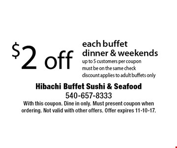 $2 off each buffet dinner & weekends up to 5 customers per coupon must be on the same check discount applies to adult buffets only. With this coupon. Dine in only. Must present coupon when ordering. Not valid with other offers. Offer expires 11-10-17.