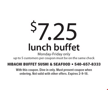 $7.25 lunch buffet. Monday-Friday only. Up to 5 customers per coupon. Must be on the same check. With this coupon. Dine in only. Must present coupon when ordering. Not valid with other offers. Expires 2-9-18.