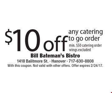 $10 off any catering to go order min. $50 catering order wings excluded. With this coupon. Not valid with other offers. Offer expires 2/24/17.