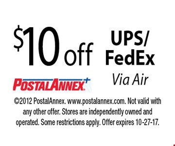 $10 off UPS/FedEx Via Air. 2012 PostalAnnex. www.postalannex.com. Not valid with any other offer. Stores are independently owned and operated. Some restrictions apply. Offer expires 10-27-17.