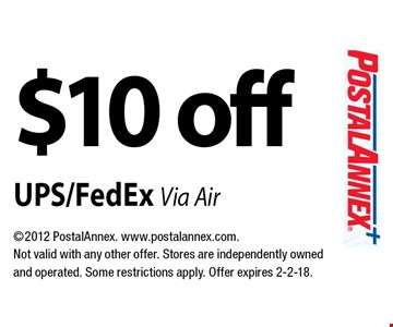 $10 off UPS/FedEx Via Air. 2012 PostalAnnex. www.postalannex.com. Not valid with any other offer. Stores are independently owned and operated. Some restrictions apply. Offer expires 2-2-18.