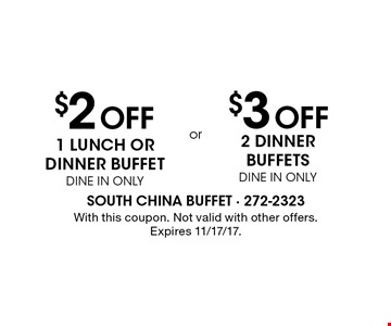 $2 Off 1 lunch or dinner buffet, DINE IN ONLY. $3 Off 2 dinner buffets, DINE IN ONLY. With this coupon. Not valid with other offers. Expires 11/17/17.