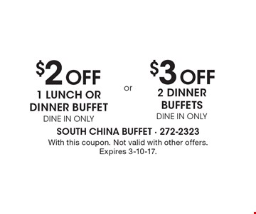 $2 Off 1 lunch or dinner buffet, Dine In Only or $3 Off 2 dinner buffets, Dine In Only. With this coupon. Not valid with other offers. Expires 3-10-17.