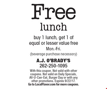 Free lunch. Buy 1 lunch, get 1 of equal or lesser value free. Mon.-Fri. (beverage purchase necessary). With this coupon. Not valid with other coupons. Not valid on Daily Specials, All-U-Can-Eat, Burger Day or with any other promotions. Expires 9/22/17. Go to LocalFlavor.com for more coupons.
