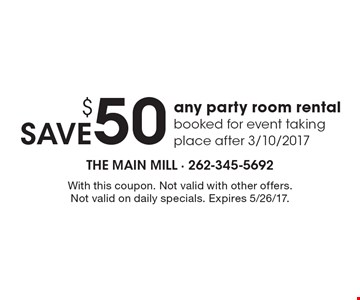 SAVE $50 on any party room rental booked for event taking place after 3/10/2017. With this coupon. Not valid with other offers. Not valid on daily specials. Expires 5/26/17.