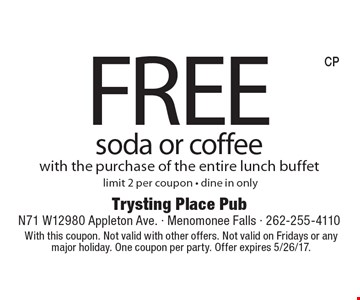 FREE soda or coffee with the purchase of the entire lunch buffet. Limit 2 per coupon - dine in only. With this coupon. Not valid with other offers. Not valid on Fridays or any major holiday. One coupon per party. Offer expires 5/26/17.
