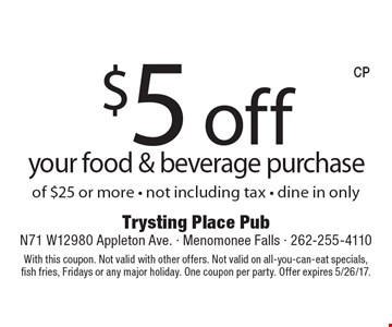 $5 off your food & beverage purchase of $25 or more - not including tax - dine in only. With this coupon. Not valid with other offers. Not valid on all-you-can-eat specials, fish fries, Fridays or any major holiday. One coupon per party. Offer expires 5/26/17.