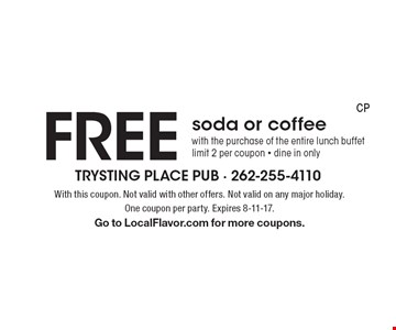 FREE soda or coffee with the purchase of the entire lunch buffet. limit 2 per coupon. dine in only. With this coupon. Not valid with other offers. Not valid on any major holiday. One coupon per party. Expires 8-11-17. Go to LocalFlavor.com for more coupons.