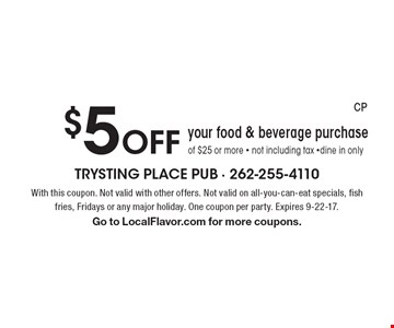 $5 Off your food & beverage purchase of $25 or more - not including tax -dine in only . With this coupon. Not valid with other offers. Not valid on all-you-can-eat specials, fish fries, Fridays or any major holiday. One coupon per party. Expires 9-22-17. Go to LocalFlavor.com for more coupons.