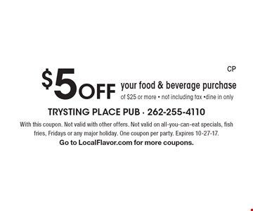 $5 Off your food & beverage purchase of $25 or more - not including tax -dine in only. With this coupon. Not valid with other offers. Not valid on all-you-can-eat specials, fish fries, Fridays or any major holiday. One coupon per party. Expires 10-27-17. Go to LocalFlavor.com for more coupons.