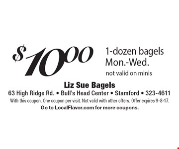 $10.00 1-dozen bagels. Mon.-Wed. Not valid on minis. With this coupon. One coupon per visit. Not valid with other offers. Offer expires 9-8-17. Go to LocalFlavor.com for more coupons.