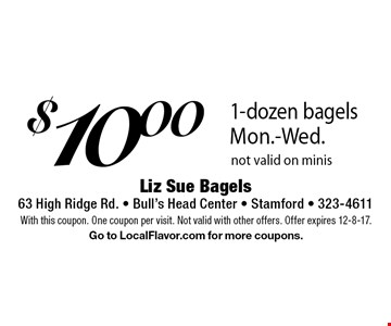 $10.00 1-dozen bagels Mon.-Wed. Not valid on minis. With this coupon. One coupon per visit. Not valid with other offers. Offer expires 12-8-17. Go to LocalFlavor.com for more coupons.