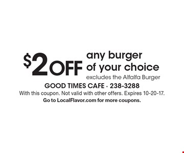$2 OFF any burger of your choice. Excludes the Alfalfa Burger. With this coupon. Not valid with other offers. Expires 10-20-17. Go to LocalFlavor.com for more coupons.