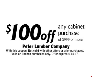 $100 off any cabinet purchase of $999 or more. With this coupon. Not valid with other offers or prior purchases. Valid on kitchen purchases only. Offer expires 4-14-17.