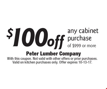 $100 off any cabinet purchase of $999 or more. With this coupon. Not valid with other offers or prior purchases. Valid on kitchen purchases only. Offer expires 10-13-17.
