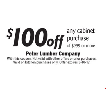$100 off any cabinet purchase of $999 or more. With this coupon. Not valid with other offers or prior purchases. Valid on kitchen purchases only. Offer expires 3-10-17.