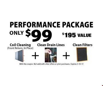 Performance Package Only $99! Coil Cleaning (Front Return, In Place)  + Clean Drain Lines + Clean Filters. $195 Value. With this coupon. Not valid with other offers or prior purchases. Expires 3-10-17.