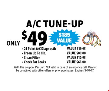 Only $49 A/C Tune-Up - 21 Point A/C DiagnosticValue $19.95 - Freon Up To 1lb. Value $89.00 - Clean Filter Value $10.95 - Check For LeaksValue $65.00. With this coupon. Per Unit. Not valid in case of emergency call. Cannot be combined with other offers or prior purchases. Expires 3-10-17.