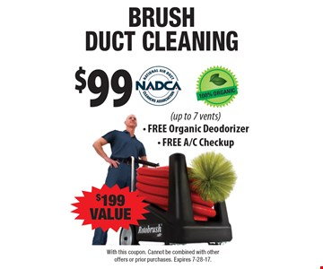 Brush duct cleaning $99. $199 value (up to 7 vents). Free organic deodorizer. Free A/C checkup. With this coupon. Cannot be combined with other offers or prior purchases. Expires 7-28-17.