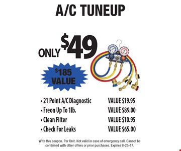 Only $49 A/C tuneup. 21 Point A/C Diagnostic value $19.95, Freon Up To 1lb. value $89.00, Clean Filter value $10.95, Check For Leaks value $65.00, total $185 value. With this coupon. Per Unit. Not valid in case of emergency call. Cannot be combined with other offers or prior purchases. Expires 8-25-17.