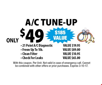 ONLY $49 A/C TUNE-UP - 21 Point A/C Diagnostic VALUE $19.95 - Freon Up To 1lb.  VALUE $89.00 - Clean Filter VALUE $10.95 - Check For Leaks VALUE $65.00. With this coupon. Per Unit. Not valid in case of emergency call. Cannot be combined with other offers or prior purchases. Expires 3-10-17.