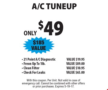 ONLY $49 A/C TUNEUP, $185 VALUE - 21 Point A/C Diagnostic, VALUE $19.95 - Freon Up To 1lb., VALUE $89.00 - Clean Filter, VALUE $10.95 - Check For Leaks, VALUE $65.00. With this coupon. Per Unit. Not valid in case of emergency call. Cannot be combined with other offers or prior purchases. Expires 5-19-17.