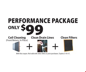 Performance package! ONLY $99 Coil Cleaning (Front Return, In Place). With this coupon. Not valid with other offers or prior purchases. Expires 3-10-17.