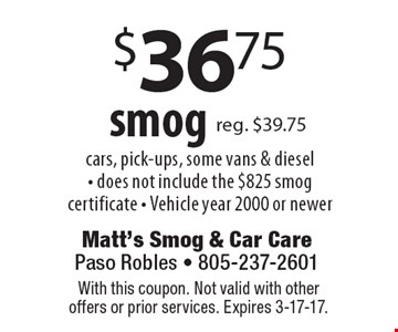 $36.75 smog. Cars, pick-ups, some vans & diesel. Does not include the $825 smog certificate. Vehicle year 2000 or newer. With this coupon. Not valid with other offers or prior services. Expires 3-17-17.