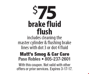 $75 brake fluid flush. Includes cleaning the master cylinder & flushing brake lines with dot 3 or dot 4 fluid. With this coupon. Not valid with other offers or prior services. Expires 3-17-17.