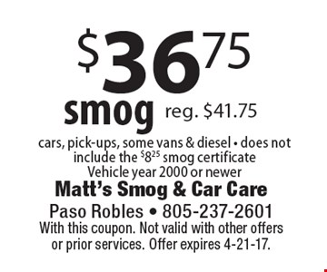 $36.75 smog. Cars, pick-ups, some vans & diesel - does not include the $8.25 smog certificate. Vehicle year 2000 or newer. With this coupon. Not valid with other offers or prior services. Offer expires 4-21-17.