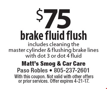 $75 brake fluid flush includes cleaning the master cylinder & flushing brake lines with dot 3 or dot 4 fluid. With this coupon. Not valid with other offers or prior services. Offer expires 4-21-17.