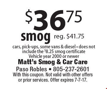 $36.75 smog cars, pick-ups, some vans & diesel - does not include the $8.25 smog certificateVehicle year 2000 or newer. With this coupon. Not valid with other offersor prior services. Offer expires 7-7-17.