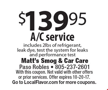 $139.95 A/C service includes 2lbs of refrigerant, leak dye, test the system for leaks and performance test. With this coupon. Not valid with other offers or prior services. Offer expires 10-20-17. Go to LocalFlavor.com for more coupons.