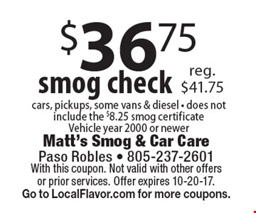 $36.75 smog check cars, pickups, some vans & diesel - does not include the $8.25 smog certificate Vehicle year 2000 or newer reg. $41.75. With this coupon. Not valid with other offers or prior services. Offer expires 10-20-17. Go to LocalFlavor.com for more coupons.