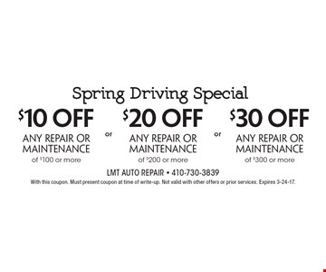 Spring Driving Special Up to $30 off any repair or maintenance $10 off any repair or maintenance of $100 or more OR $20 off any repair or maintenance of $200 or more OR $30 off any repair or maintenance of $300 or more. With this coupon. Must present coupon at time of write-up. Not valid with other offers or prior services. Expires 3-24-17.