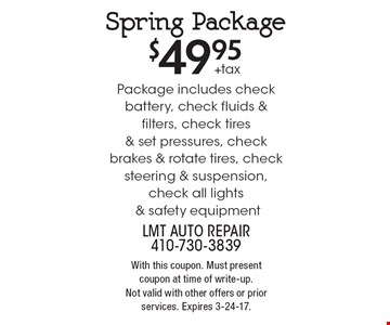 $49.95+taxSpring Package Package includes check battery, check fluids & filters, check tires & set pressures, check brakes & rotate tires, check steering & suspension, check all lights & safety equipment. With this coupon. Must present coupon at time of write-up.Not valid with other offers or prior services. Expires 3-24-17.