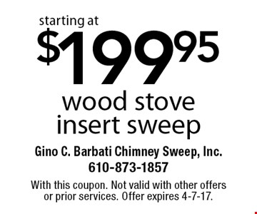 starting at $199.95 wood stove insert sweep. With this coupon. Not valid with other offers or prior services. Offer expires 4-7-17.