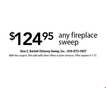 $124.95 any fireplace sweep. With this coupon. Not valid with other offers or prior services. Offer expires 4-7-17.