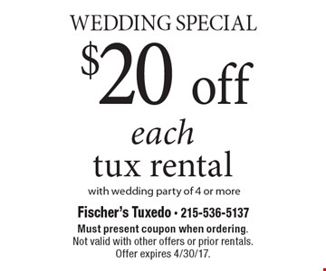Wedding Special. $20 off each tux rental with wedding party of 4 or more. Must present coupon when ordering. Not valid with other offers or prior rentals. Offer expires 4/30/17.