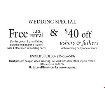 Wedding Special. Free tux rental (for the groom & grandfather, plus the ring bearer is 1/2 off) with 4 other men in wedding party & $40 off ushers & fathers with wedding party of 4 or more. Must present coupon when ordering. Not valid with other offers or prior rentals. Offer expires 12/31/17. Go to LocalFlavor.com for more coupons.