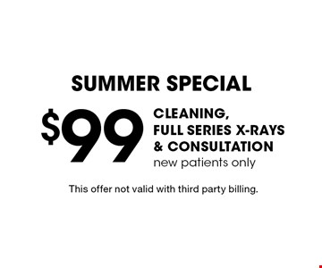 Summer Special - $99 cleaning, full series x-rays & consultation, new patients only. This offer not valid with third party billing.