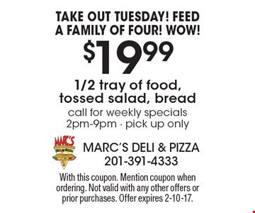 Take out Tuesday! Feed a family of four! Wow! $19.99 1/2 tray of food, tossed salad, bread. Call for weekly specials 2pm-9pm. Pick up only. With this coupon. Mention coupon when ordering. Not valid with any other offers or prior purchases. Offer expires 2-10-17.