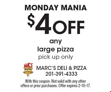 Monday mania. $4 off any large pizza. Pick up only. With this coupon. Not valid with any other offers or prior purchases. Offer expires 2-10-17.