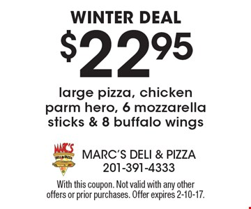 Winter deal. $22.95 large pizza, chicken parm hero, 6 mozzarella sticks & 8 buffalo wings. With this coupon. Not valid with any other offers or prior purchases. Offer expires 2-10-17.