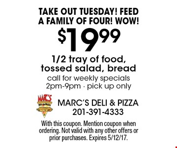 Take Out Tuesday! FEEDA FAMILY OF FOUR! WOW! $19.99 1/2 tray of food, tossed salad, bread. Call for weekly specials 2pm-9pm - pick up only. With this coupon. Mention coupon when ordering. Not valid with any other offers or prior purchases. Expires 5/12/17.