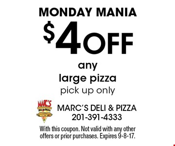 MONDAY MANIA $4 Off any large pizzapick up only. With this coupon. Not valid with any other  offers or prior purchases. Expires 9-8-17.