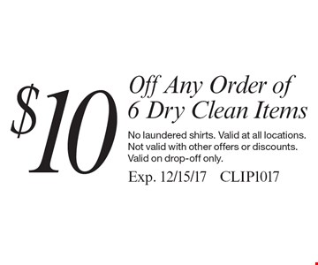 $10 off Any Order of 6 Dry Clean Items. No laundered shirts. Valid at all locations. Not valid with other offers or discounts. Valid on drop-off only. Exp. 12/15/17. CLIP1017