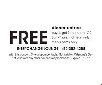 Free dinner entree. Buy 1, get 1 free up to $12. Sun.-Thurs. - dine in only. Menu items only. With this coupon. One coupon per table. Not valid on Valentine's Day. Not valid with any other coupons or promotions. Expires 3-10-17.